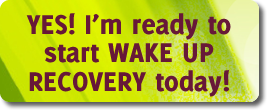 Yes! I'm ready to start WAKE UP RECOVERY today!